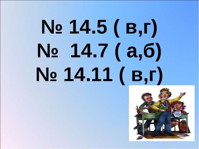 № 14.5 ( в,г) № 14.7 ( а,б) № 14.11 ( в,г)