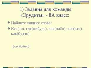 1) Задания для команды «Эрудиты» - 8А класс: Найдите лишнее слово: Кто(то), г