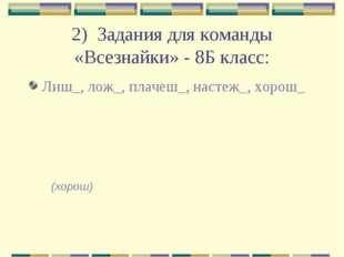 2) Задания для команды «Всезнайки» - 8Б класс: Лиш_, лож_, плачеш_, настеж_,
