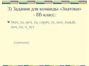3) Задания для команды «Знатоки» - 8В класс: Мач_та, меч_та, спряч_те, поч_то