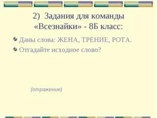 2) Задания для команды «Всезнайки» - 8Б класс: Даны слова: ЖЕНА, ТРЕНИЕ, РОТА