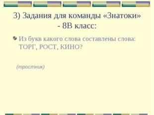 3) Задания для команды «Знатоки» - 8В класс: Из букв какого слова составлены
