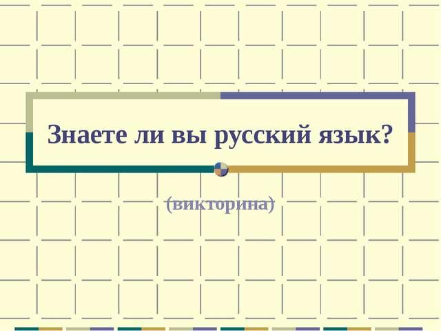 Знаете ли вы русский язык? (викторина)