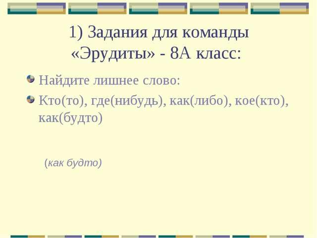1) Задания для команды «Эрудиты» - 8А класс: Найдите лишнее слово: Кто(то), г...