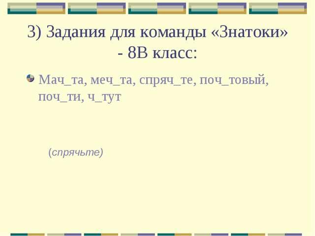 3) Задания для команды «Знатоки» - 8В класс: Мач_та, меч_та, спряч_те, поч_то...