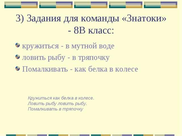 3) Задания для команды «Знатоки» - 8В класс: кружиться - в мутной воде ловить...