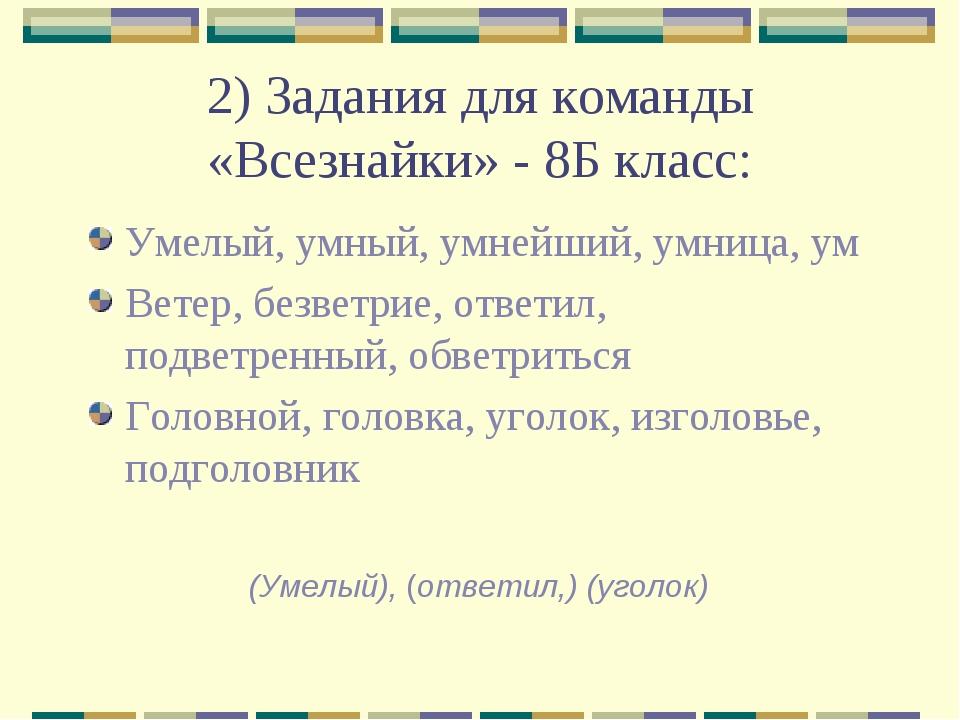 2) Задания для команды «Всезнайки» - 8Б класс: Умелый, умный, умнейший, умниц...