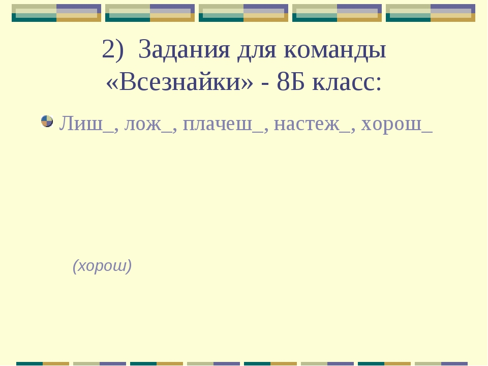 2) Задания для команды «Всезнайки» - 8Б класс: Лиш_, лож_, плачеш_, настеж_,...