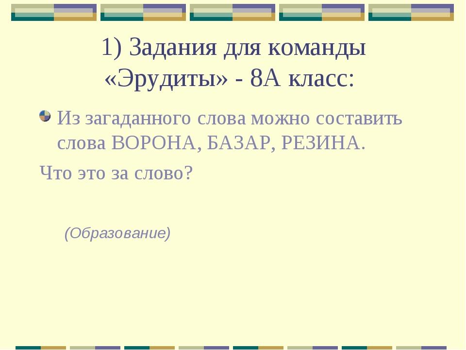 1) Задания для команды «Эрудиты» - 8А класс: Из загаданного слова можно соста...