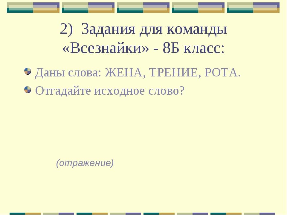 2) Задания для команды «Всезнайки» - 8Б класс: Даны слова: ЖЕНА, ТРЕНИЕ, РОТА...