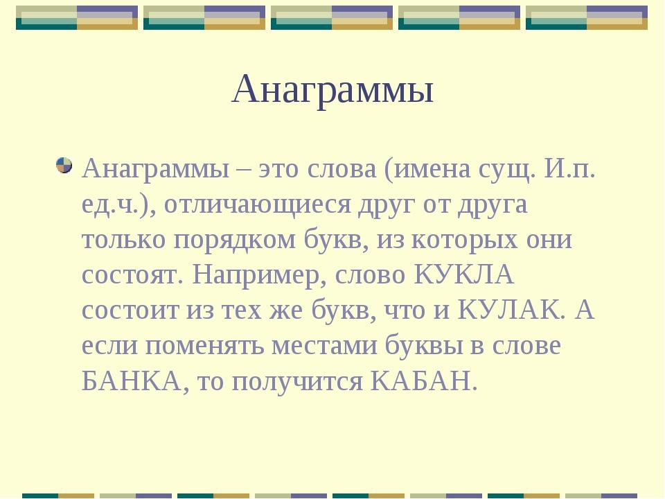 Анаграммы Анаграммы – это слова (имена сущ. И.п. ед.ч.), отличающиеся друг от...