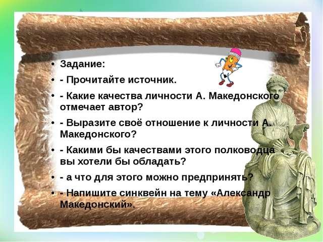 Задание: - Прочитайте источник. - Какие качества личности А. Македонского от...