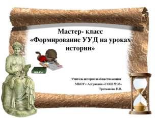 Мастер- класс «Формирование УУД на уроках истории» Учитель истории и общество