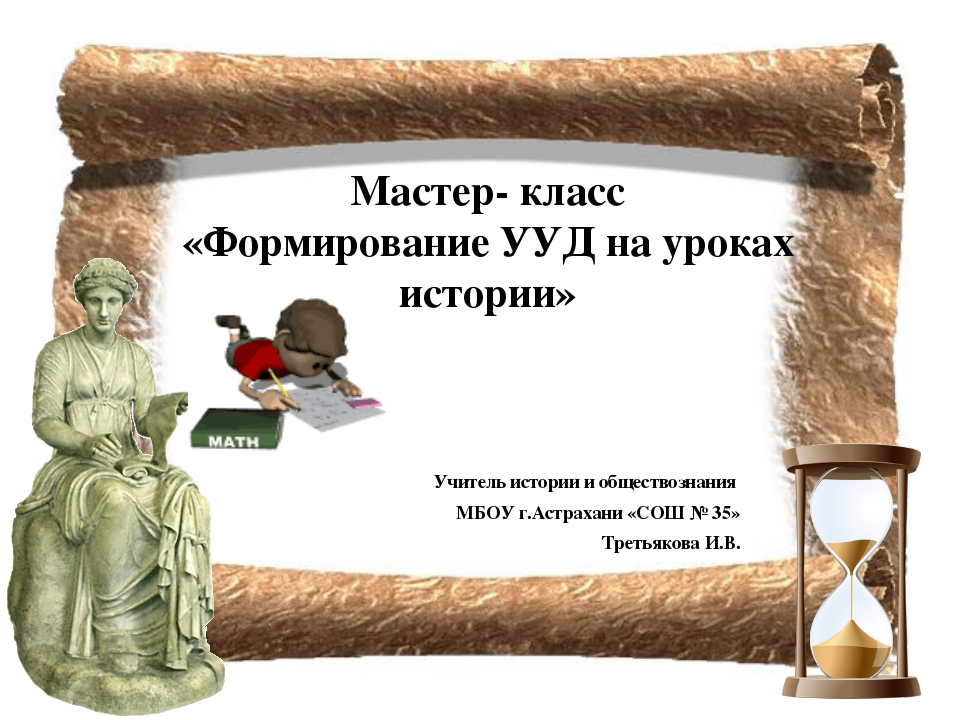 Мастер- класс «Формирование УУД на уроках истории» Учитель истории и общество...