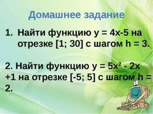 Домашнее задание Найти функцию y = 4x-5 на отрезке [1; 30] с шагом h = 3. 2.