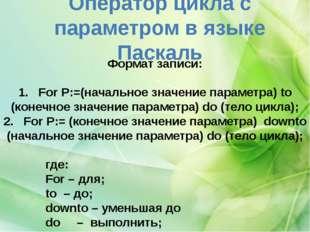 Оператор цикла с параметром в языке Паскаль Форматзаписи: 1. For P:=(нача