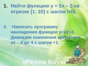 «Релли Коуч» Найти функцию y = 5x – 2 на отрезке [1; 20] с шагом b=2. 2. Нап