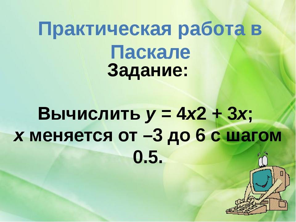 Практическая работа в Паскале Задание: Вычислитьу =4х2+3х; хменяется о...