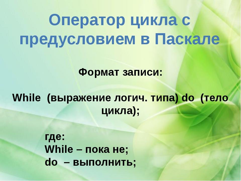 Оператор цикла с предусловием в Паскале Формат записи: While (выражение лог...
