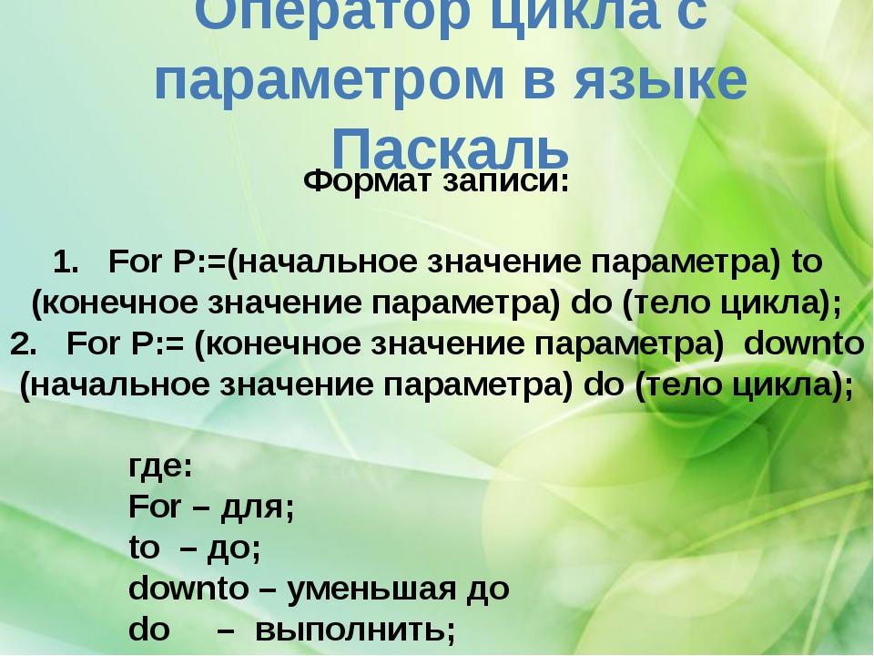 Оператор цикла с параметром в языке Паскаль Форматзаписи: 1. For P:=(нача...