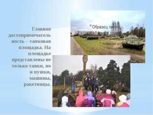 Главная достопримечательность – танковая площадка. На площадке представлены н