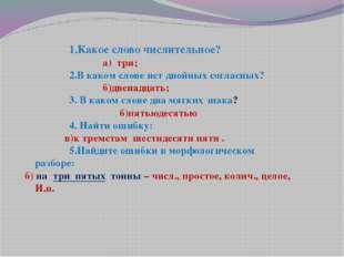 1.Какое слово числительное? а) три; 2.В каком слове нет двойных согл