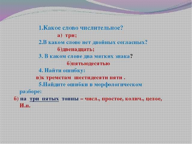 1.Какое слово числительное? а) три; 2.В каком слове нет двойных согл...