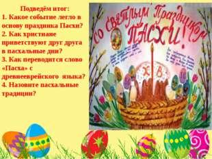 Подведём итог: 1. Какое событие легло в основу праздника Пасхи? 2. Как христ