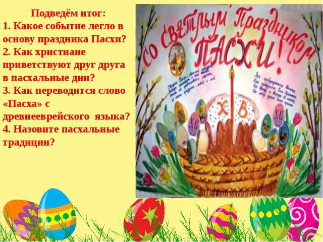 Подведём итог: 1. Какое событие легло в основу праздника Пасхи? 2. Как христ...