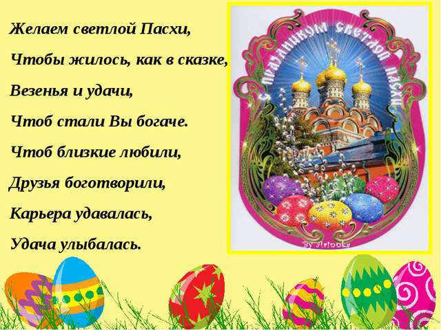 Желаем светлой Пасхи, Чтобы жилось, как в сказке, Везенья и удачи, Чтоб стал...