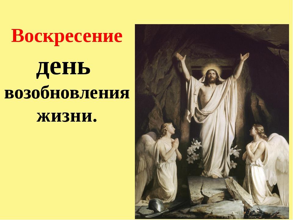 Воскресение день возобновления жизни.