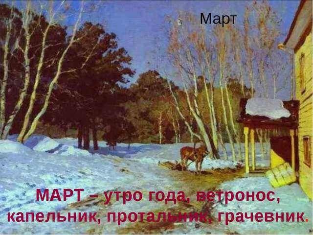 Март МАРТ – утро года, ветронос, капельник, протальник, грачевник.