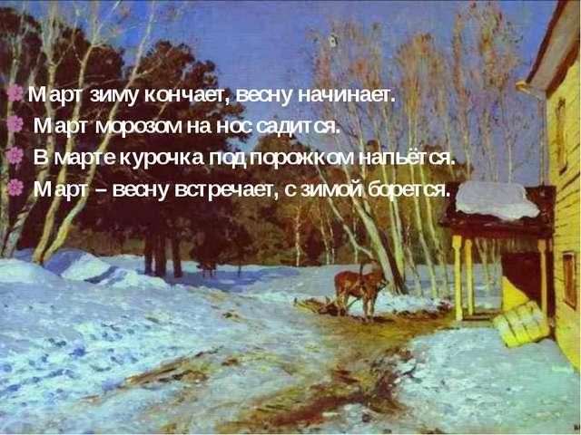 Пословицы Март зиму кончает, весну начинает. Март морозом на нос садится. В м...