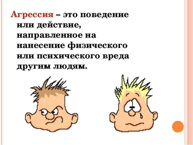 Агрессия – это поведение или действие, направленное на нанесение физического...