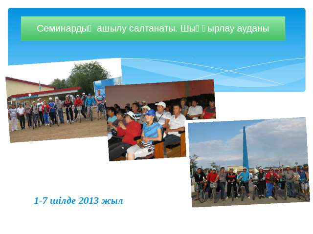 1-7 шілде 2013 жыл Семинардың ашылу салтанаты. Шыңғырлау ауданы