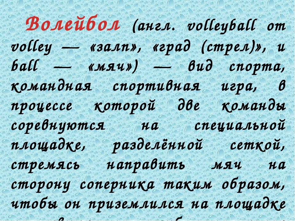 Волейбол (англ. volleyball от volley — «залп», «град (стрел)», и ball — «мяч...