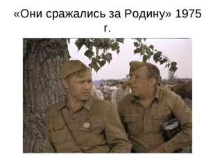 «Они сражались за Родину» 1975 г.