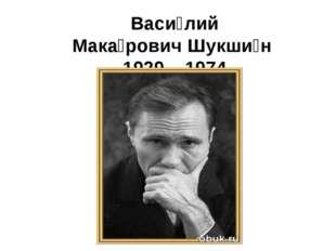 Васи́лий Мака́ровичШукши́н 1929 – 1974