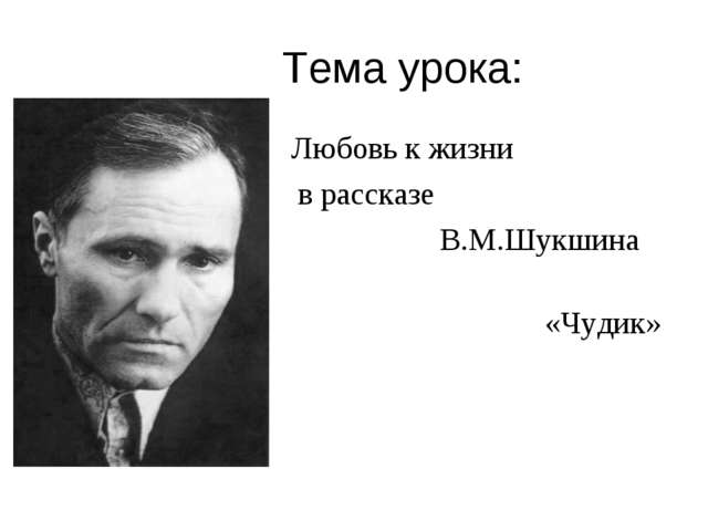 Тема урока: Любовь к жизни в рассказе В.М.Шукшина «Чудик»