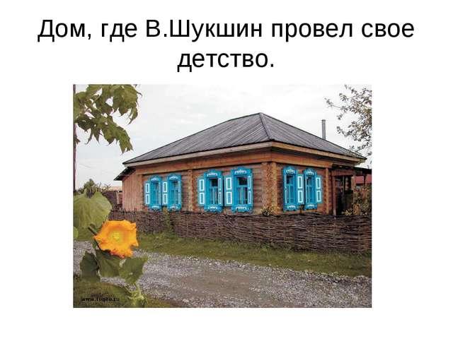 Дом, где В.Шукшин провел свое детство.