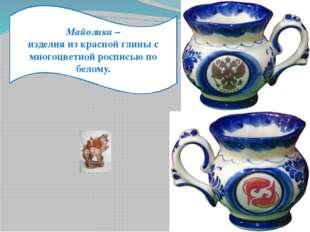 Майолика – изделия из красной глины с многоцветной росписью по белому.