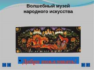 Волшебный музей народного искусства Добро пожаловать!