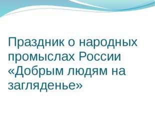 Праздник о народных промыслах России «Добрым людям на загляденье»