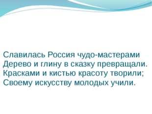 Славилась Россия чудо-мастерами Дерево и глину в сказку превращали. Красками