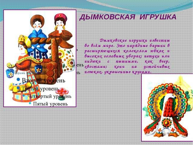 ДЫМКОВСКАЯ ИГРУШКА Дымковские игрушки известны во всём мире. Это нарядные бар...