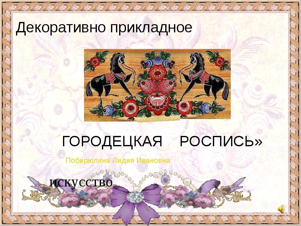 Побирюлина Лидия Ивановна ГОРОДЕЦКАЯ РОСПИСЬ» искусство Декоративно прикладное