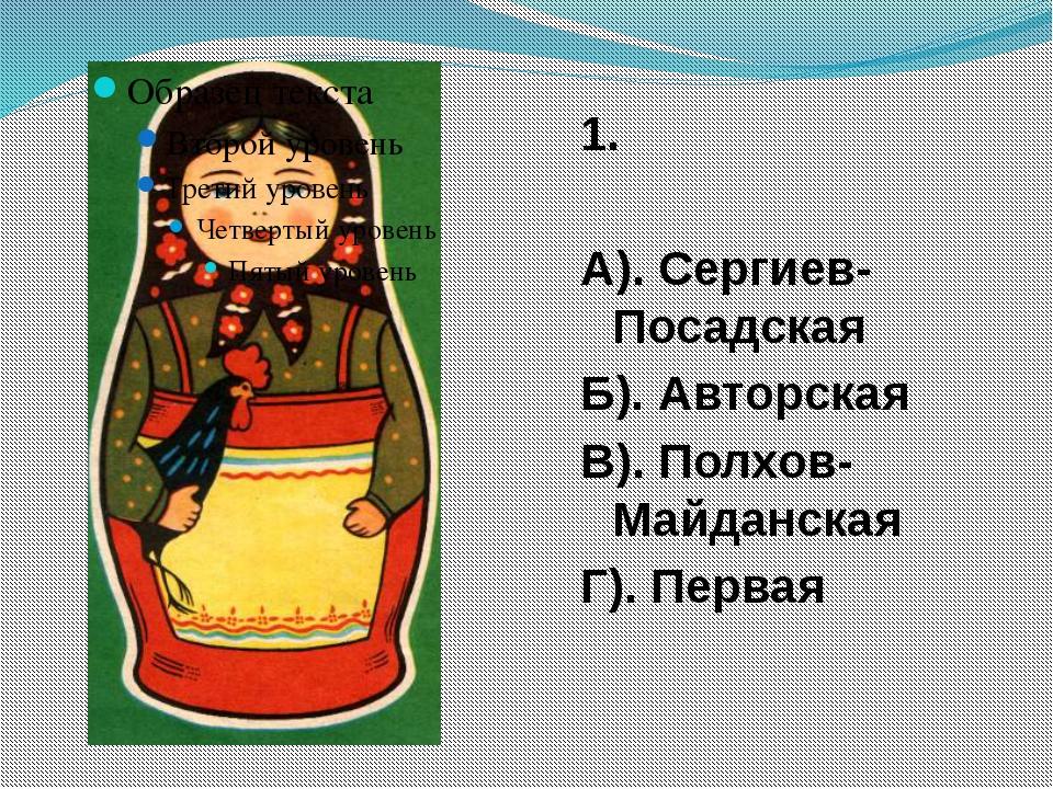 1. А). Сергиев-Посадская Б). Авторская В). Полхов-Майданская Г). Первая