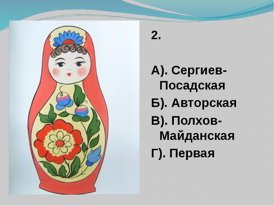 2. А). Сергиев-Посадская Б). Авторская В). Полхов-Майданская Г). Первая