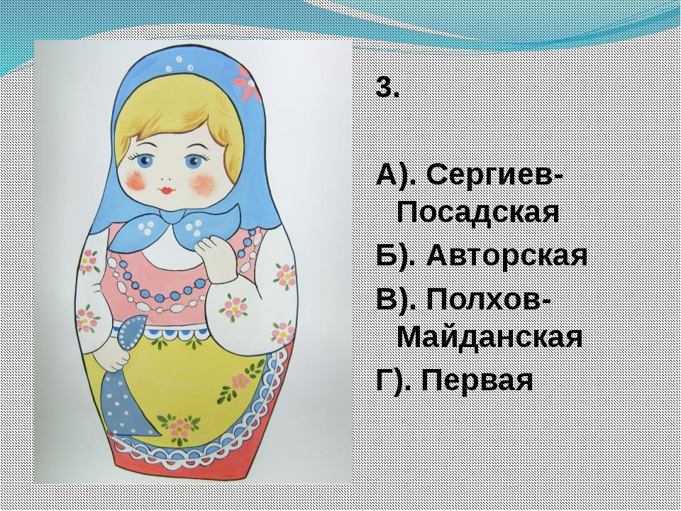 3. А). Сергиев-Посадская Б). Авторская В). Полхов-Майданская Г). Первая