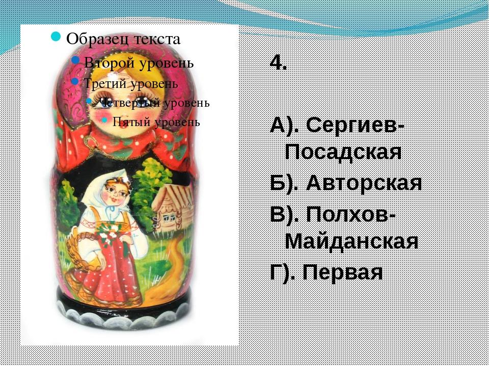 4. А). Сергиев-Посадская Б). Авторская В). Полхов-Майданская Г). Первая